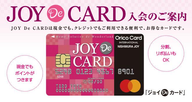 ジョイDeカード 入会のご案内 ジョイDeカードは現金でも、クレジットでもご利用できる便利でお得なカードです。現金でもポイントがつきます。分割、リボ払いもOK。